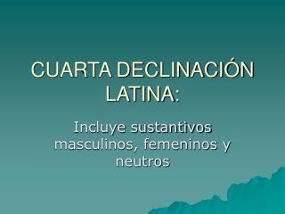 CUARTA DECLINACIÓN LATINA: