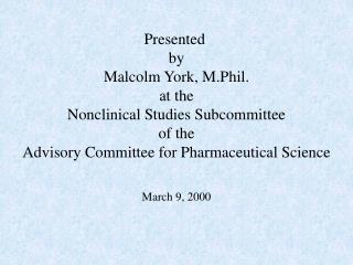 Presented  by Malcolm York, M.Phil. at the Nonclinical Studies Subcommittee of the