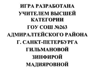 ИГРА РАЗРАБОТАНА УЧИТЕЛЕМ ВЫСШЕЙ КАТЕГОРИИ ГОУ СОШ №263 АДМИРАЛТЕЙСКОГО РАЙОНА Г. САНКТ-ПЕТЕРБУРГА