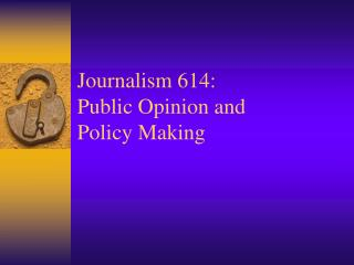 Journalism 614: Public Opinion and  Policy Making