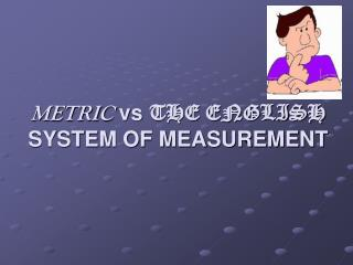 METRIC  vs  THE ENGLISH  SYSTEM OF MEASUREMENT