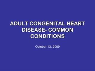 ADULT CONGENITAL HEART DISEASE- COMMON CONDITIONS