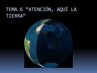 """TEMA  6  """"ATENCIÓN, AQUÍ LA TIERRA"""""""