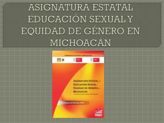ASIGNATURA ESTATAL EDUCACIÓN  SEXUAL Y EQUIDAD DE  GÉNERO  EN  MICHOACÁN