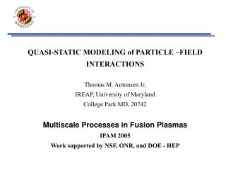 QUASI-STATIC MODELING of PARTICLE  FIELD INTERACTIONS  Thomas M. Antonsen Jr,  IREAP, University of Maryland College Par