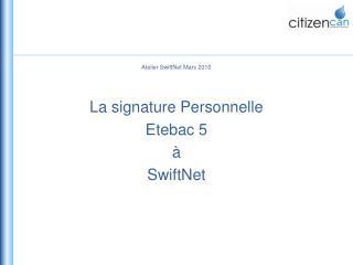 Atelier  SwiftNet  Mars 2010 La signature Personnelle  Etebac  5  à  SwiftNet