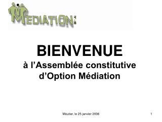 BIENVENUE à l'Assemblée constitutive d'Option Médiation
