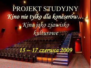 PROJEKT STUDYJNY Kino nie tylko dla koneserów… Kino jako zjawisko  kulturowe  15 – 17 czerwca 2009