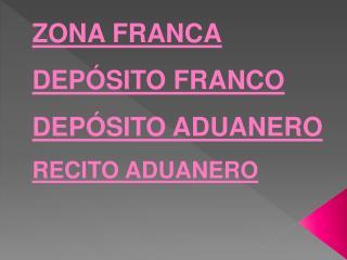 ZONA FRANCA DEPÓSITO FRANCO DEPÓSITO ADUANERO RECITO ADUANERO