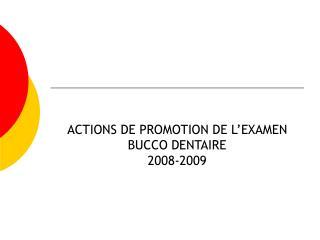 ACTIONS DE PROMOTION DE L'EXAMEN BUCCO DENTAIRE 2008-2009