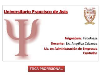 Universitario Francisco de Asís Asignatura:  Psicología Docente:   Lic. Angélica  Cabanas