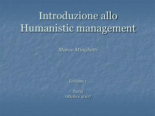 Introduzione allo Humanistic management Marco Minghetti  Lezione 1 Pavia Ottobre 2007