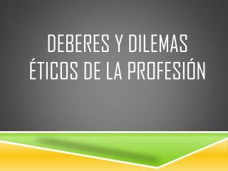 Deberes y dilemas éticos de la profesión