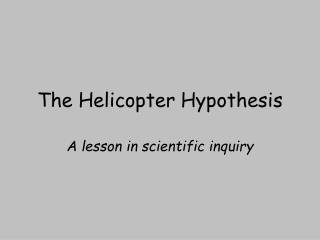 The Helicopter Hypothesis