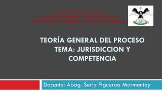 Teoría general del proceso Tema:  jurisdiccion  y competencia
