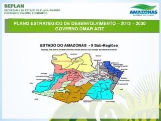 PLANO ESTRATÉGICO DE DESENVOLVIMENTO – 2012 – 2030 GOVERNO OMAR AZIZ