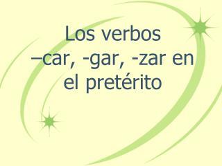 Los  verbos – car, -gar, - zar  en el  pretérito