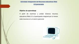 Actividad: Integración de Recursos educativos Web 2.0 personales Objetivo de aprendizaje