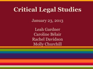 Critical Legal Studies January 23, 2013 Leah Gardner Caroline Bélair Rachel Davidson