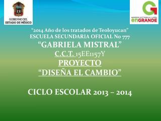 """""""2014 Año de los tratados de Teoloyucan"""" ESCUELA SECUNDARIA OFICIAL No 777 """"GABRIELA MISTRAL"""""""