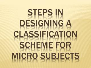 STEPS IN DESIGNING A CLASSIFICATION SCHEME FOR MICRO SUBJECTS