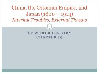 China, the Ottoman Empire, and Japan (1800 – 1914) Internal Troubles, External Threats