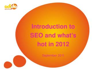 Introduction to  SEO and what's  hot in 2012 September 2011