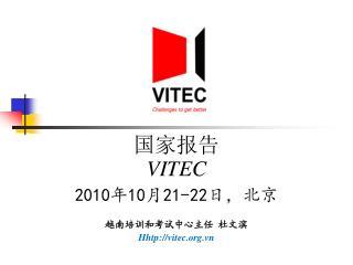 国家报告 VITEC 2010 年 10 月 21-22 日,北京 越南培训和考试中心主任 杜文滨 Hhtp://vitec.vn