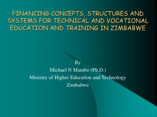 By Michael N Mambo (Ph.D.) Ministry of Higher Education and Technology Zimbabwe