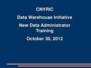 CNYRIC Data Warehouse Initiative New Data Administrator Training October 30, 2012