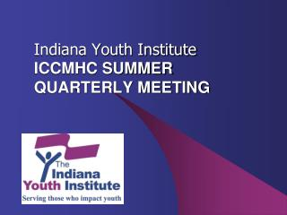 Indiana Youth Institute ICCMHC SUMMER QUARTERLY MEETING