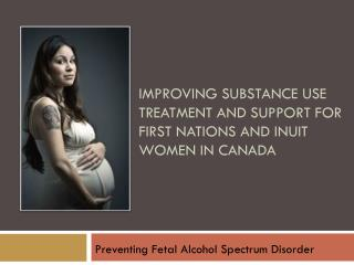 IMPROVING SUBSTANCE USE TREATMENT AND SUPPORT FOR FIRST NATIONS AND INUIT WOMEN IN CANADA