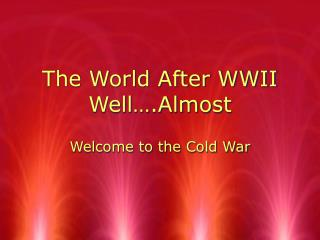 The World After WWII Well….Almost