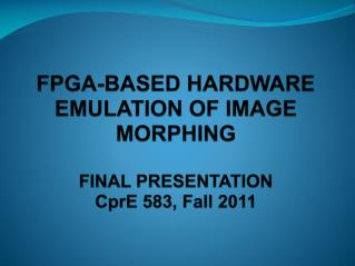 FPGA-BASED HARDWARE EMULATION OF IMAGE MORPHING  FINAL PRESENTATION CprE  583, Fall 2011