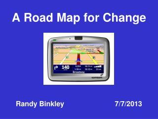 A Road Map for Change Randy Binkley                          7/7/2013