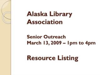 Alaska Library Association Senior Outreach March 13, 2009 – 1pm to 4pm Resource Listing