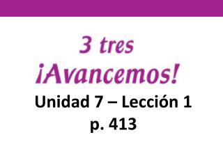 Unidad 7 � Lecci�n 1 p. 413