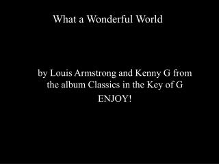 by Louis Armstrong and Kenny G from the album Classics in the Key of G ENJOY!