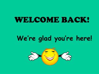 WELCOME BACK! We're glad you're here!