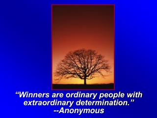"""Winners are ordinary people with extraordinary determination."" --Anonymous"
