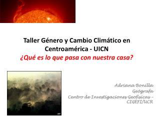 Taller Género y Cambio Climático en Centroamérica - UICN ¿Qué es lo que pasa con nuestra casa?