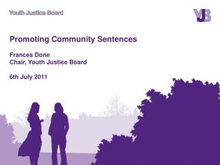 Promoting Community Sentences Frances Done Chair, Youth Justice Board 6th July 2011