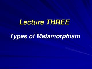 Lecture THREE Types of Metamorphism