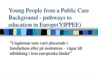 Young People from a Public Care Background - pathways to education in Europe(YIPPEE)