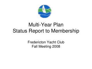 Multi-Year Plan Status Report to Membership Fredericton Yacht Club Fall Meeting 2008