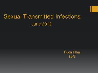 Sexual Transmitted Infections  June 2012 Huda Taha SpR