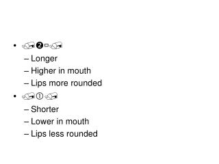  Longer Higher in mouth Lips more rounded  Shorter Lower in mouth Lips less rounded