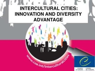 INTERCULTURAL CITIES: INNOVATION AND DIVERSITY ADVANTAGE