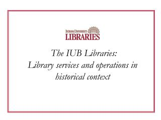 The IUB Libraries: Library services and operations in historical context