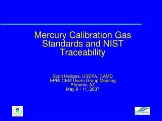 Mercury Calibration Gas Standards and NIST Traceability    Scott Hedges, USEPA, CAMD EPRI CEM Users Group Meeting Phoeni